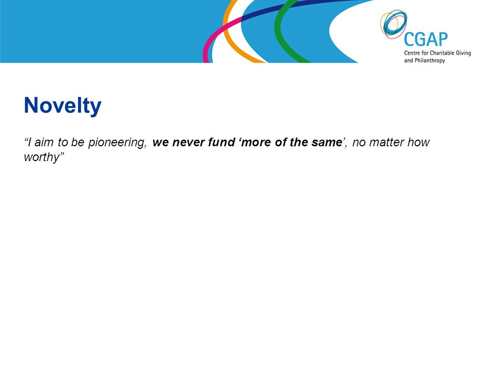 Novelty I aim to be pioneering, we never fund 'more of the same', no matter how worthy www.shaw-trust.org.uk