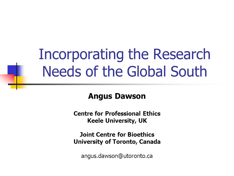 Incorporating the Research Needs of the Global South Angus Dawson Centre for Professional Ethics Keele University, UK Joint Centre for Bioethics University of Toronto, Canada angus.dawson@utoronto.ca