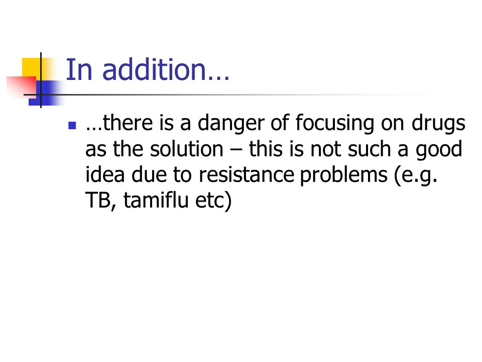 In addition… …there is a danger of focusing on drugs as the solution – this is not such a good idea due to resistance problems (e.g. TB, tamiflu etc)