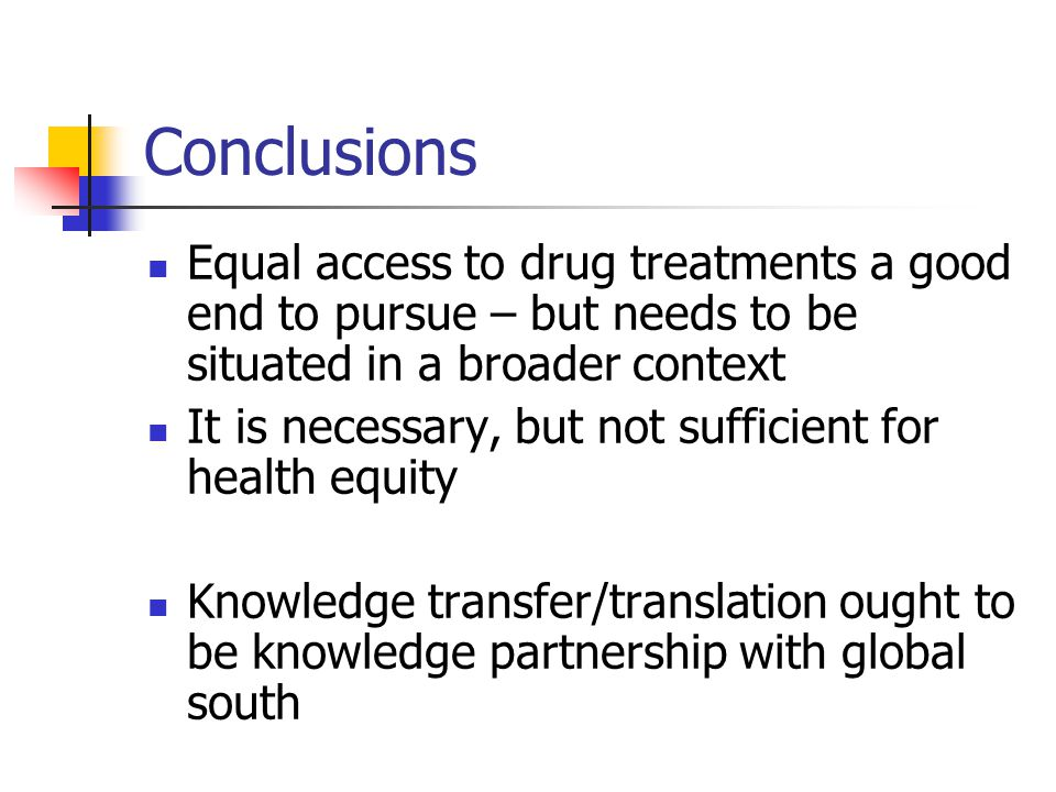 Conclusions Equal access to drug treatments a good end to pursue – but needs to be situated in a broader context It is necessary, but not sufficient for health equity Knowledge transfer/translation ought to be knowledge partnership with global south