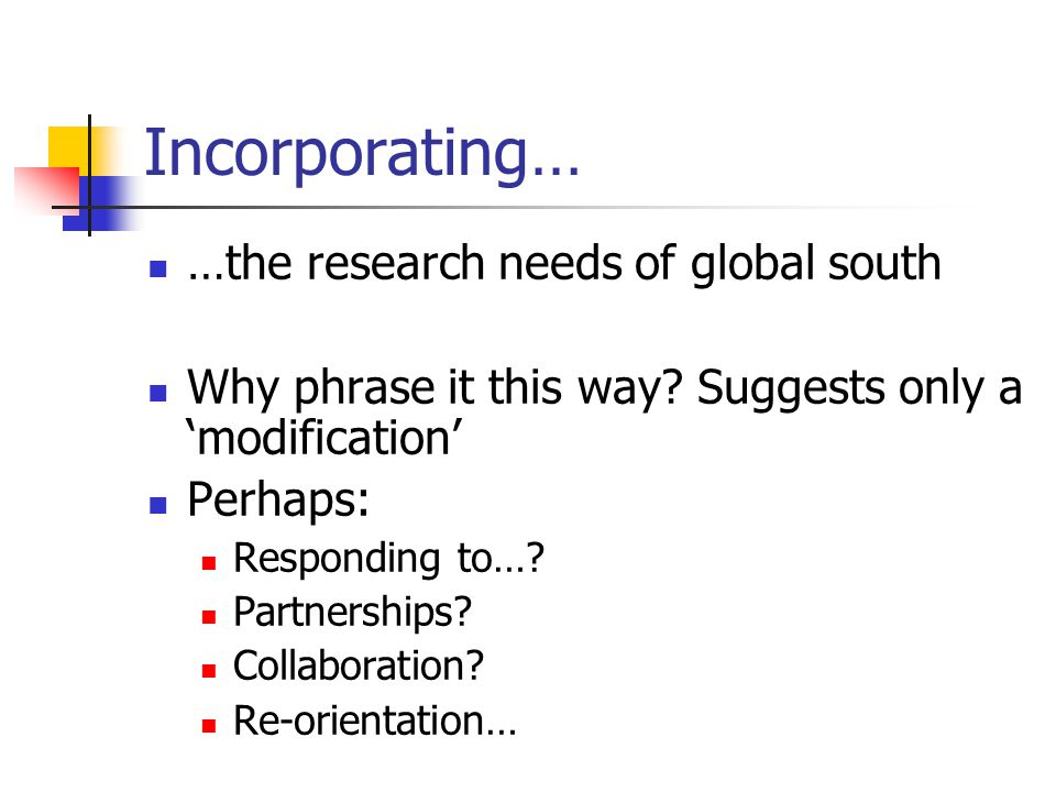 Incorporating… …the research needs of global south Why phrase it this way.