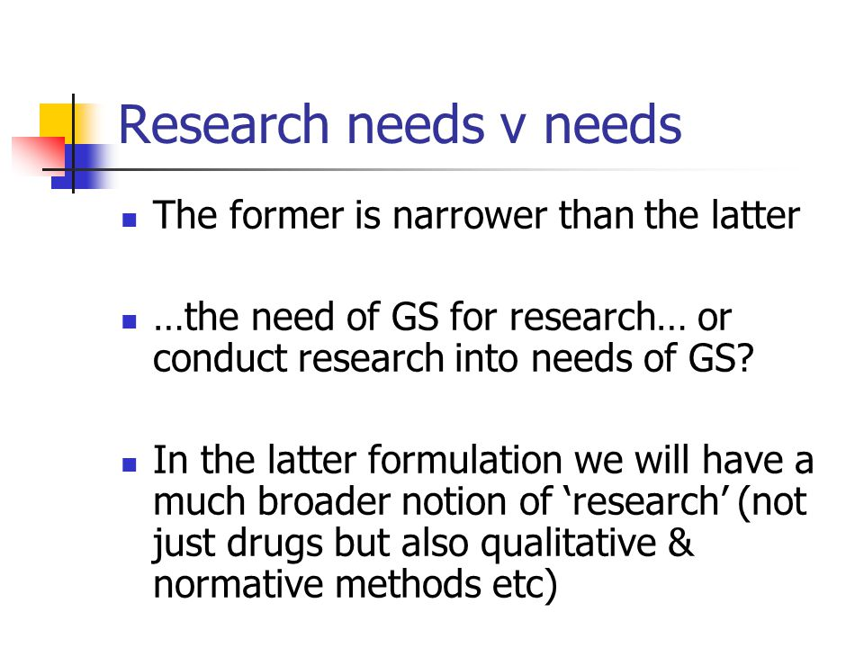 Research needs v needs The former is narrower than the latter …the need of GS for research… or conduct research into needs of GS? In the latter formul