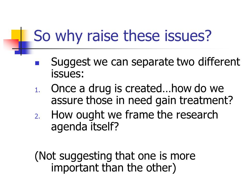 So why raise these issues? Suggest we can separate two different issues: 1. Once a drug is created…how do we assure those in need gain treatment? 2. H