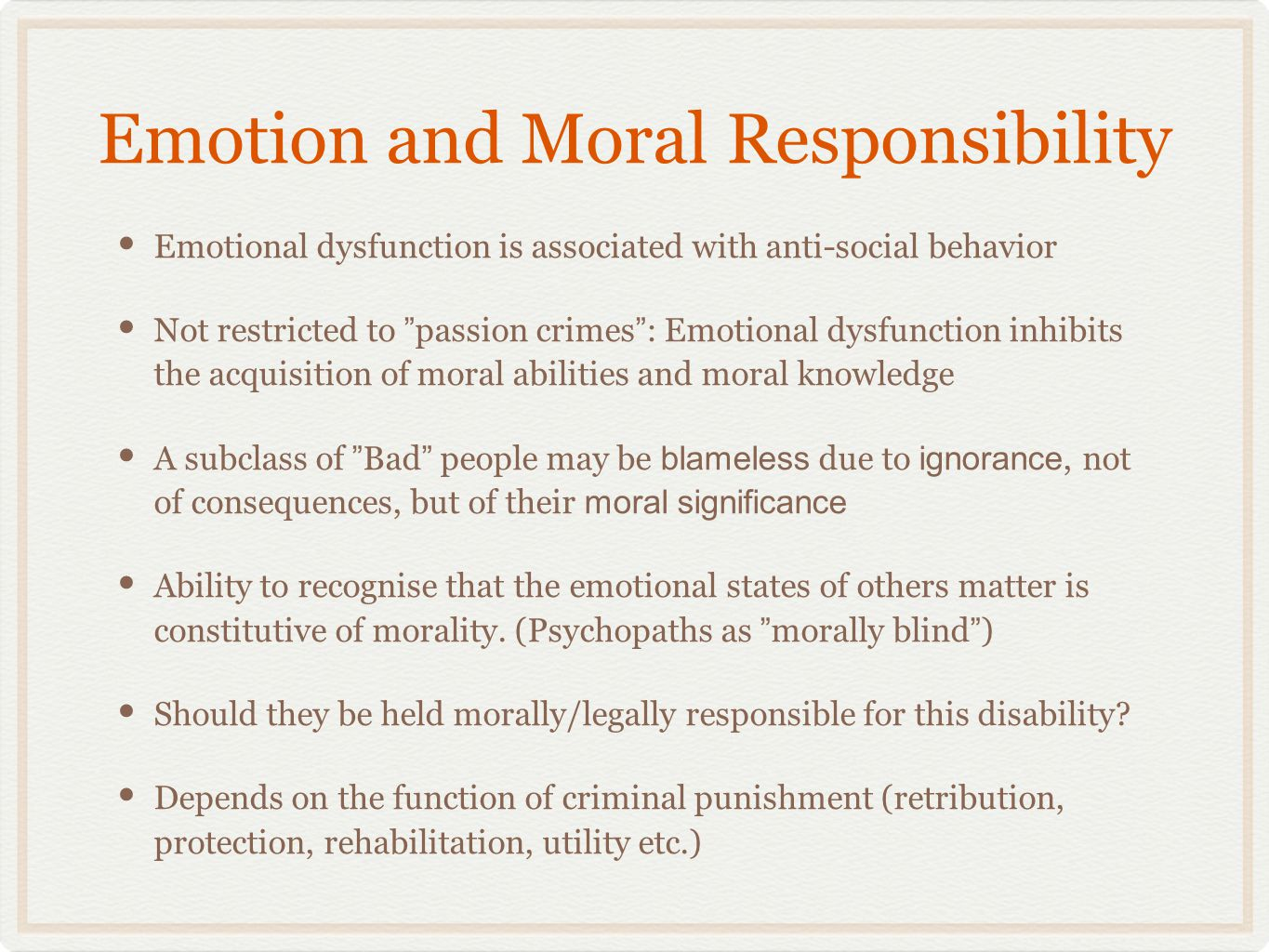Summary Moral sentimentalism: Emotions are central to morality, in a couple of ways: 1) Emotions matters - they are constitutive of moral facts 2) Emotions are central to moral knowledge, and to moral functioning If an agent suffers from an emotional dysfunction, then she may lack moral evidence or capacity to assess the moral significance of her actions Information about emotional dysfunction, then, should be considered when assessing moral responsibility, and when determining criminal punishment or treatment