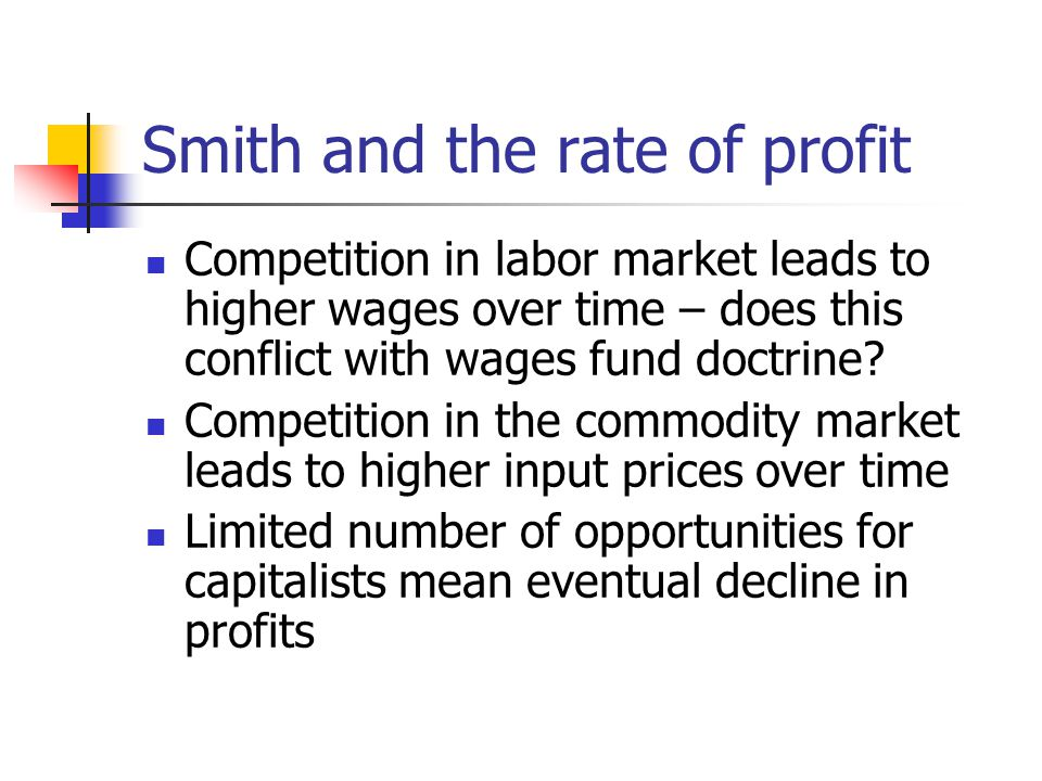 Smith and the rate of profit Competition in labor market leads to higher wages over time – does this conflict with wages fund doctrine.