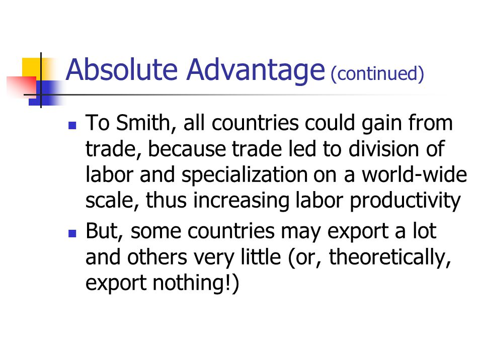Absolute Advantage (continued) To Smith, all countries could gain from trade, because trade led to division of labor and specialization on a world-wide scale, thus increasing labor productivity But, some countries may export a lot and others very little (or, theoretically, export nothing!)