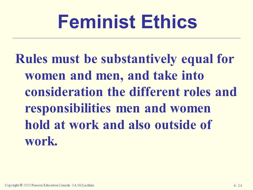 Copyright  2010 Pearson Education Canada / J A McLachlan 4- 14 Feminist Ethics Rules must be substantively equal for women and men, and take into con