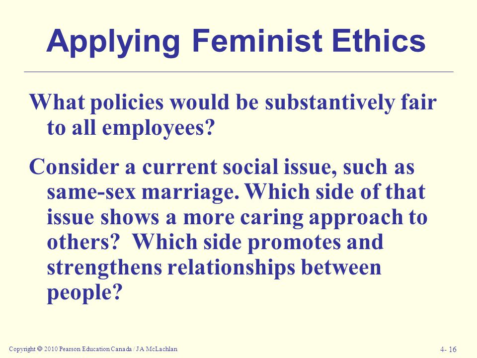 Copyright  2010 Pearson Education Canada / J A McLachlan 4- 16 Applying Feminist Ethics What policies would be substantively fair to all employees? C