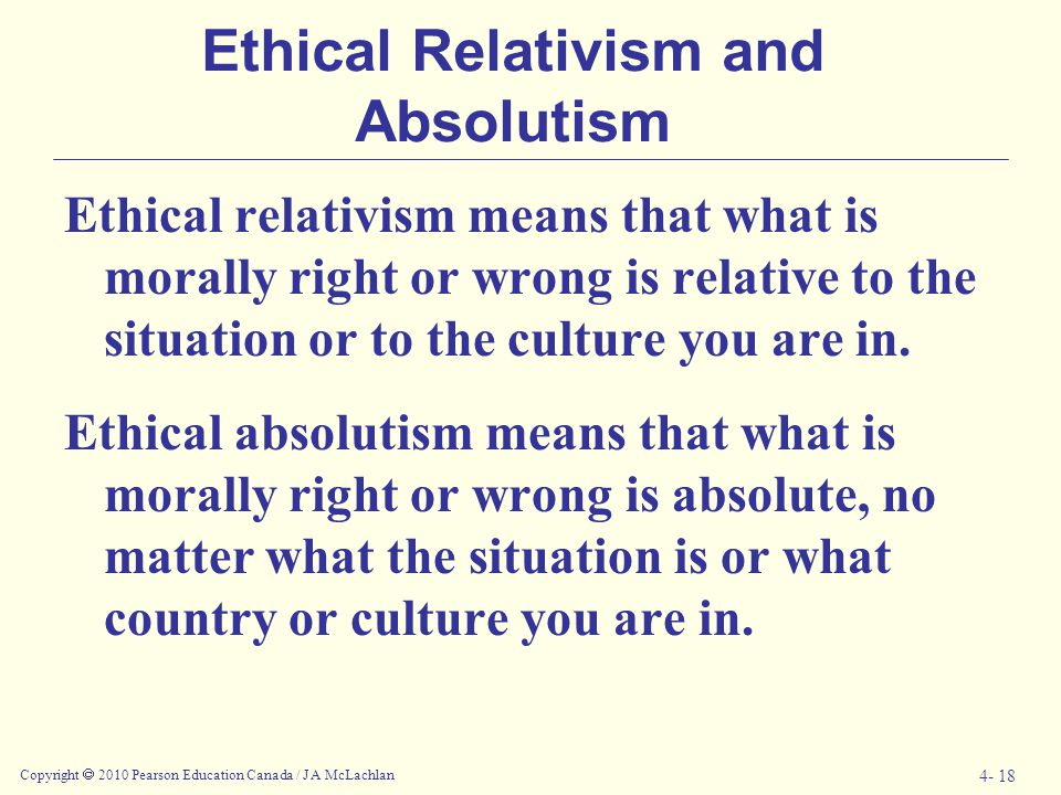 Copyright  2010 Pearson Education Canada / J A McLachlan 4- 18 Ethical Relativism and Absolutism Ethical relativism means that what is morally right