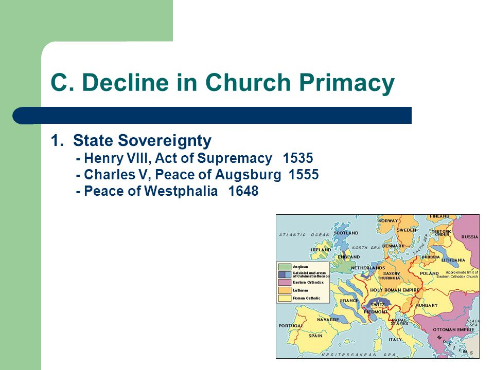 C. Decline in Church Primacy 1. State Sovereignty - Henry VIII, Act of Supremacy 1535 - Charles V, Peace of Augsburg 1555 - Peace of Westphalia 1648