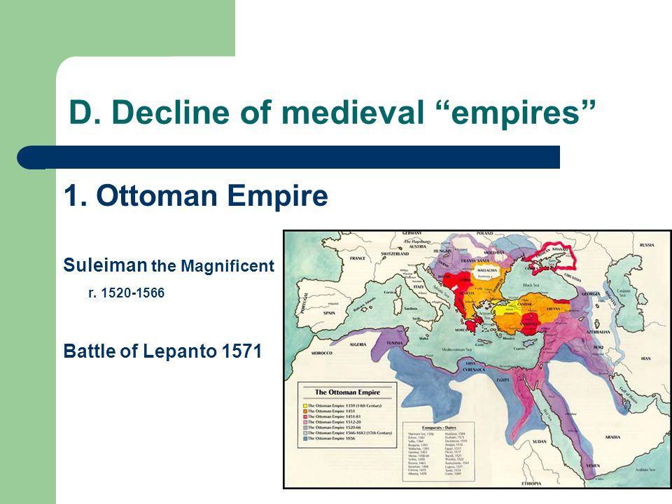 "D. Decline of medieval ""empires"" 1. Ottoman Empire Suleiman the Magnificent r. 1520-1566 Battle of Lepanto 1571"