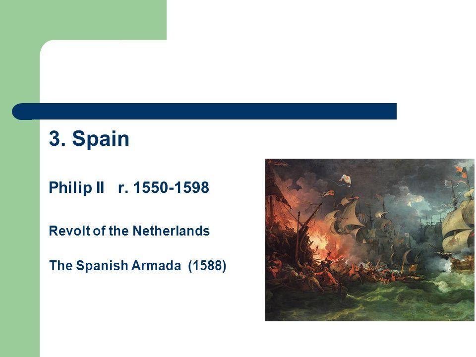 3. Spain Philip II r. 1550-1598 Revolt of the Netherlands The Spanish Armada (1588)