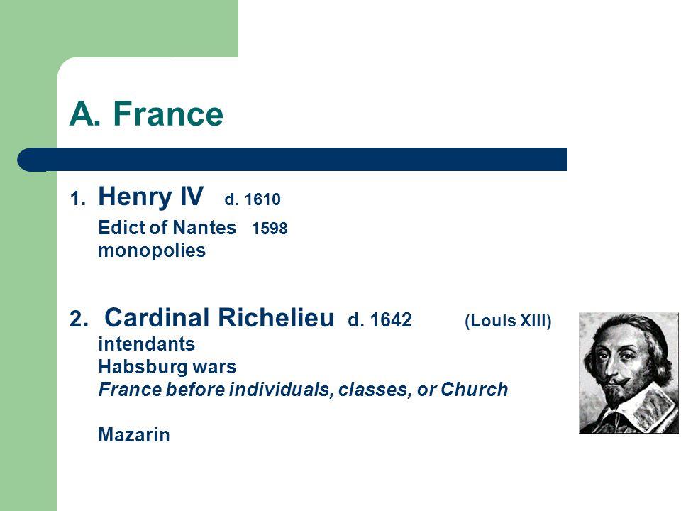 A. France 1. Henry IV d. 1610 Edict of Nantes 1598 monopolies 2. Cardinal Richelieu d. 1642 (Louis XIII) intendants Habsburg wars France before indivi