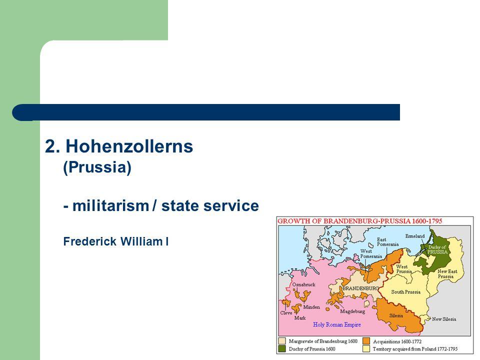 2. Hohenzollerns (Prussia) - militarism / state service Frederick William I