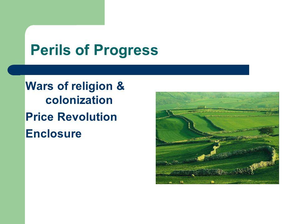 Perils of Progress Wars of religion & colonization Price Revolution Enclosure