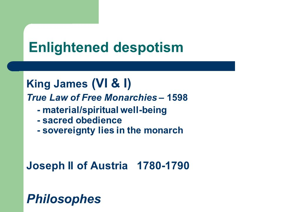 Enlightened despotism King James (VI & I) True Law of Free Monarchies – 1598 - material/spiritual well-being - sacred obedience - sovereignty lies in