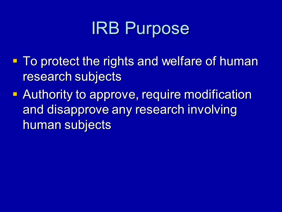 IRB Purpose  To protect the rights and welfare of human research subjects  Authority to approve, require modification and disapprove any research in