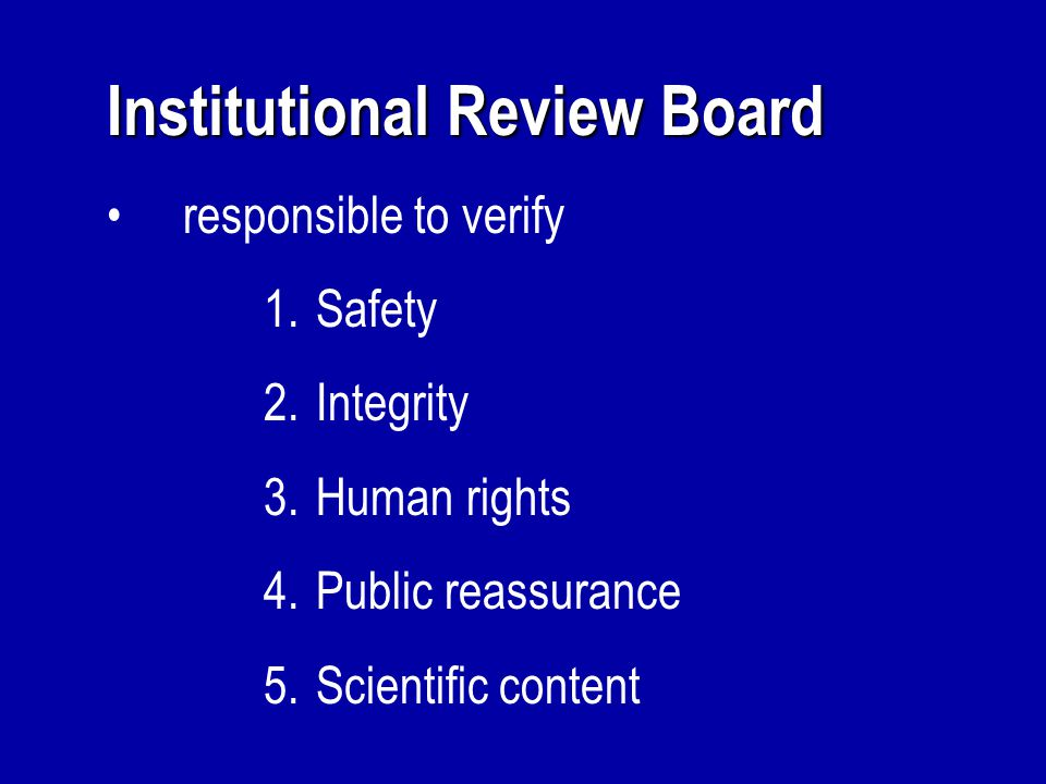 Institutional Review Board responsible to verify 1.Safety 2.Integrity 3.Human rights 4.Public reassurance 5.Scientific content