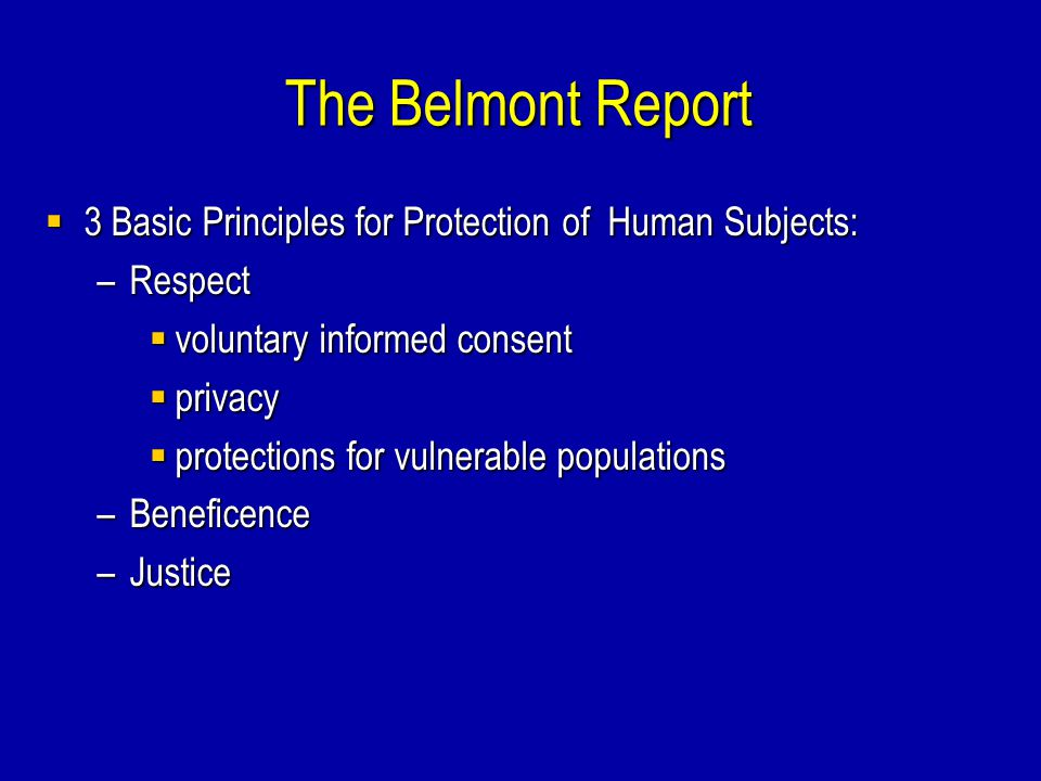 The Belmont Report  3 Basic Principles for Protection of Human Subjects: –Respect  voluntary informed consent  privacy  protections for vulnerable