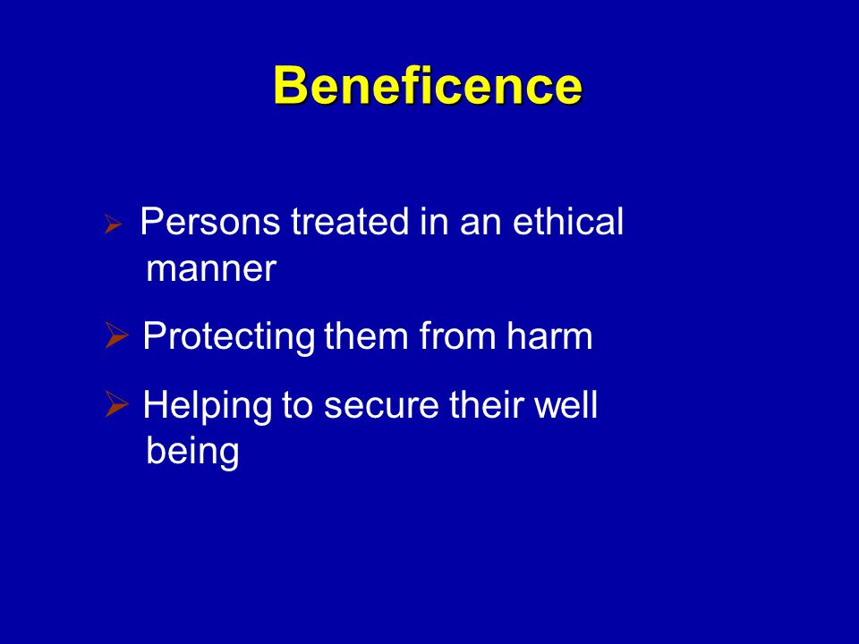 Beneficence  Persons treated in an ethical manner  Protecting them from harm  Helping to secure their well being