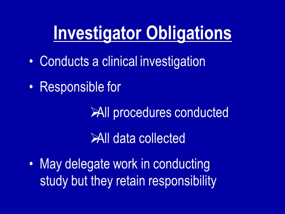 Investigator Obligations Conducts a clinical investigation Responsible for  All procedures conducted  All data collected May delegate work in conduc