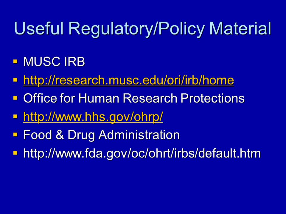 Useful Regulatory/Policy Material  MUSC IRB  http://research.musc.edu/ori/irb/home http://research.musc.edu/ori/irb/home  Office for Human Research