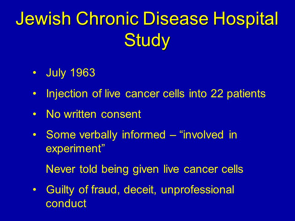 "Jewish Chronic Disease Hospital Study July 1963 Injection of live cancer cells into 22 patients No written consent Some verbally informed – ""involved"