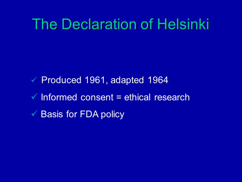 The Declaration of Helsinki Produced 1961, adapted 1964 Informed consent = ethical research Basis for FDA policy
