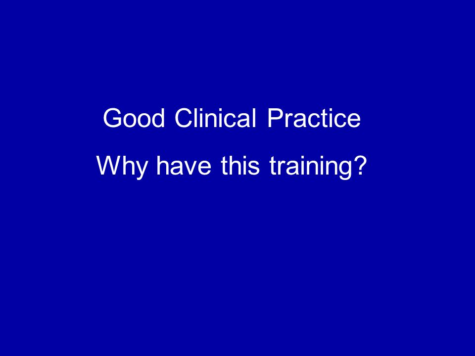 Good Clinical Practice Why have this training?
