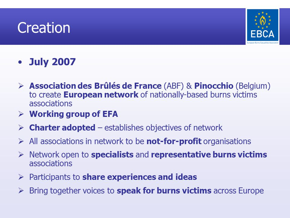 Creation July 2007  Association des Brûlés de France (ABF) & Pinocchio (Belgium) to create European network of nationally-based burns victims associations  Working group of EFA  Charter adopted – establishes objectives of network  All associations in network to be not-for-profit organisations  Network open to specialists and representative burns victims associations  Participants to share experiences and ideas  Bring together voices to speak for burns victims across Europe