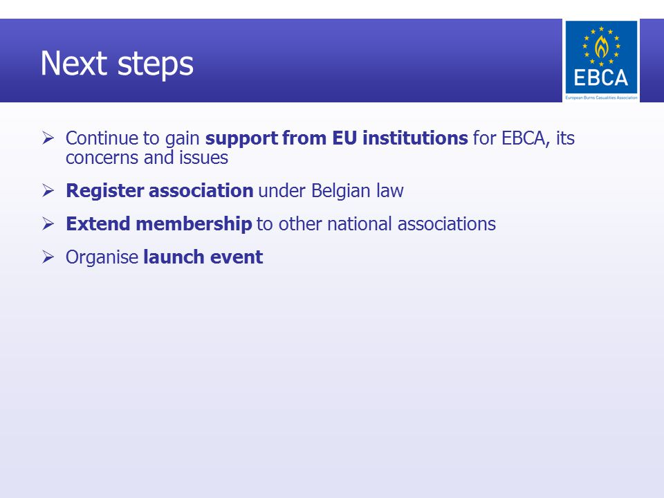 Next steps  Continue to gain support from EU institutions for EBCA, its concerns and issues  Register association under Belgian law  Extend membership to other national associations  Organise launch event