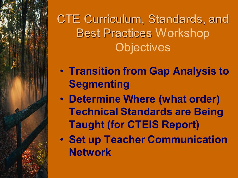 CTE Curriculum, Standards, and Best Practices CTE Curriculum, Standards, and Best Practices Workshop Objectives Transition from Gap Analysis to Segmenting Determine Where (what order) Technical Standards are Being Taught (for CTEIS Report) Set up Teacher Communication Network