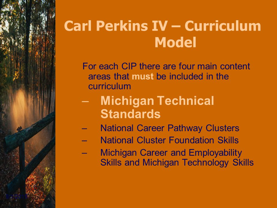 5/1/2015 Carl Perkins IV – Curriculum Model For each CIP there are four main content areas that must be included in the curriculum –Michigan Technical Standards –National Career Pathway Clusters –National Cluster Foundation Skills –Michigan Career and Employability Skills and Michigan Technology Skills