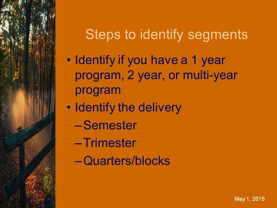 Steps to identify segments May 1, 2015 Identify if you have a 1 year program, 2 year, or multi-year program Identify the delivery –Semester –Trimester –Quarters/blocks