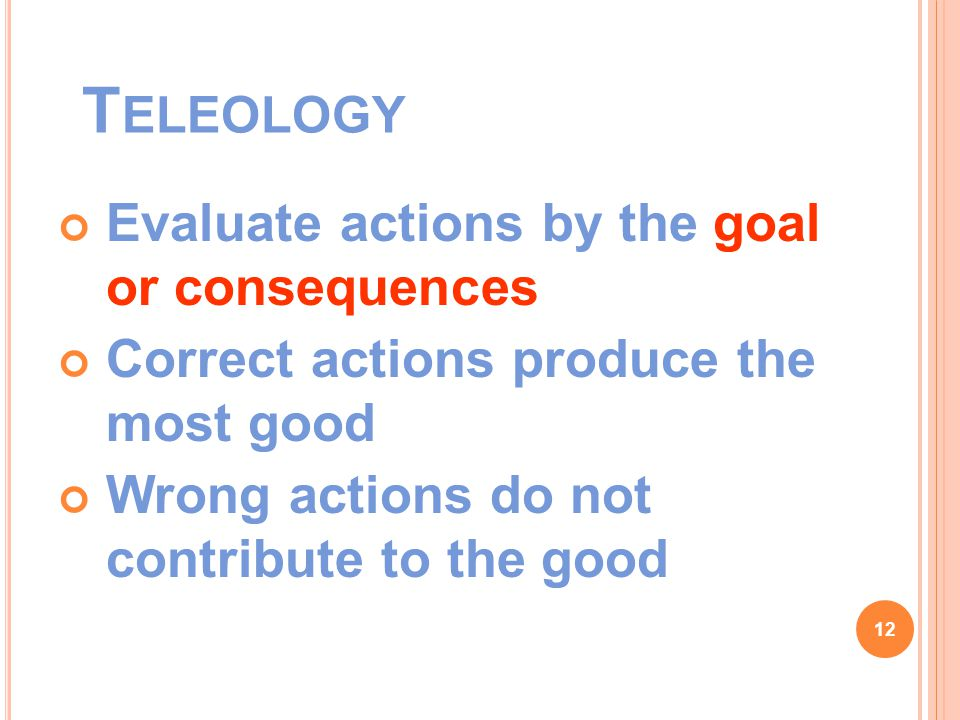 T ELEOLOGY Evaluate actions by the goal or consequences Correct actions produce the most good Wrong actions do not contribute to the good 12