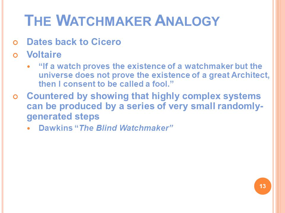 T HE W ATCHMAKER A NALOGY Dates back to Cicero Voltaire If a watch proves the existence of a watchmaker but the universe does not prove the existence of a great Architect, then I consent to be called a fool. Countered by showing that highly complex systems can be produced by a series of very small randomly- generated steps Dawkins The Blind Watchmaker 13