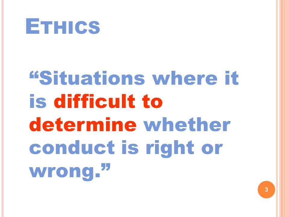 E THICS Situations where it is difficult to determine whether conduct is right or wrong. 3