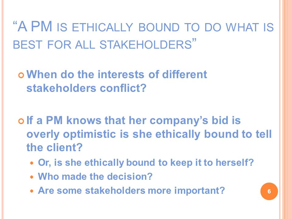 A PM IS ETHICALLY BOUND TO DO WHAT IS BEST FOR ALL STAKEHOLDERS When do the interests of different stakeholders conflict.