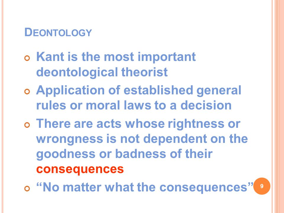 D EONTOLOGY Kant is the most important deontological theorist Application of established general rules or moral laws to a decision There are acts whose rightness or wrongness is not dependent on the goodness or badness of their consequences No matter what the consequences 9