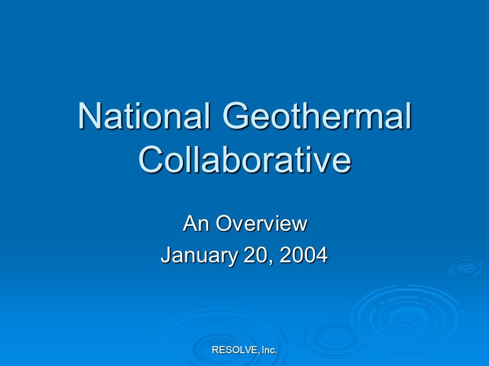 RESOLVE, Inc. National Geothermal Collaborative An Overview January 20, 2004