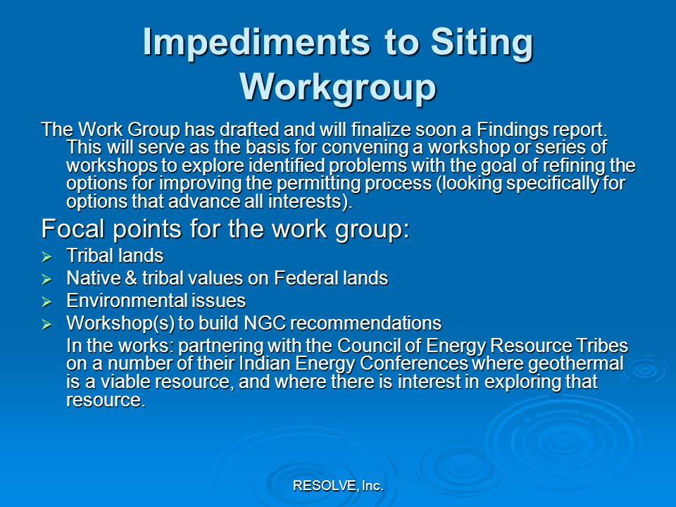 RESOLVE, Inc. Impediments to Siting Workgroup The Work Group has drafted and will finalize soon a Findings report. This will serve as the basis for co