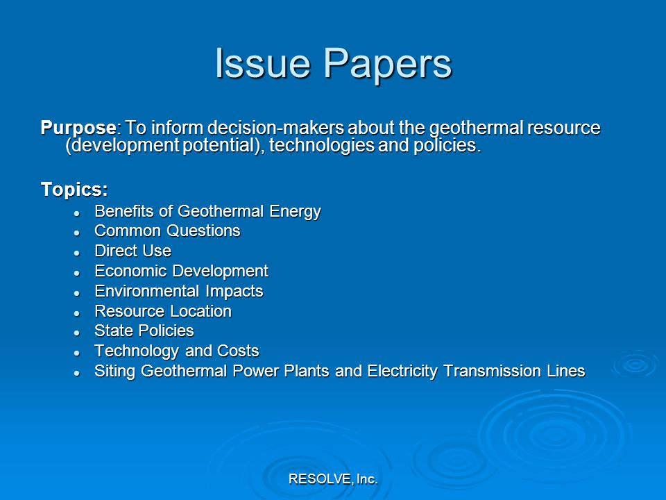 RESOLVE, Inc. Issue Papers Purpose: To inform decision-makers about the geothermal resource (development potential), technologies and policies. Topics