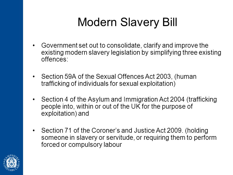 Modern Slavery Bill Government set out to consolidate, clarify and improve the existing modern slavery legislation by simplifying three existing offences: Section 59A of the Sexual Offences Act 2003, (human trafficking of individuals for sexual exploitation) Section 4 of the Asylum and Immigration Act 2004 (trafficking people into, within or out of the UK for the purpose of exploitation) and Section 71 of the Coroner's and Justice Act 2009.