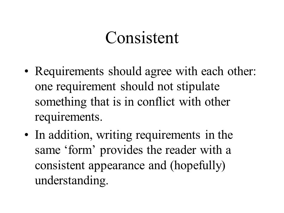Consistent Requirements should agree with each other: one requirement should not stipulate something that is in conflict with other requirements. In a