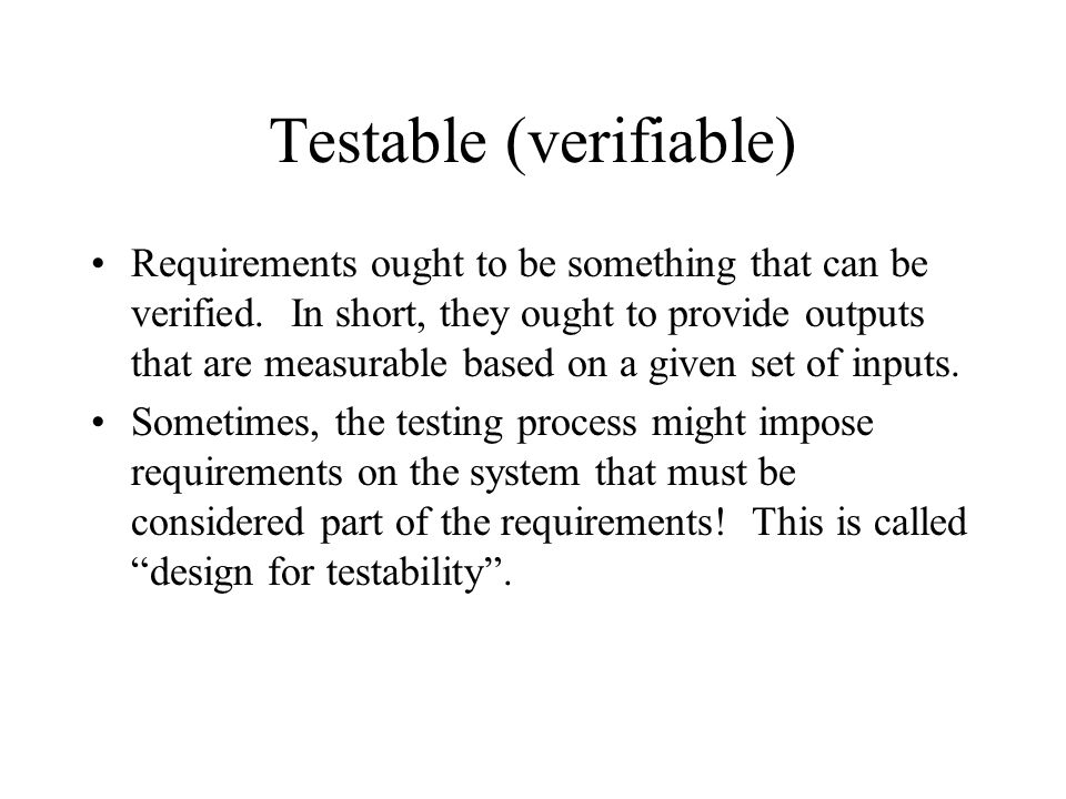 Testable (verifiable) Requirements ought to be something that can be verified. In short, they ought to provide outputs that are measurable based on a