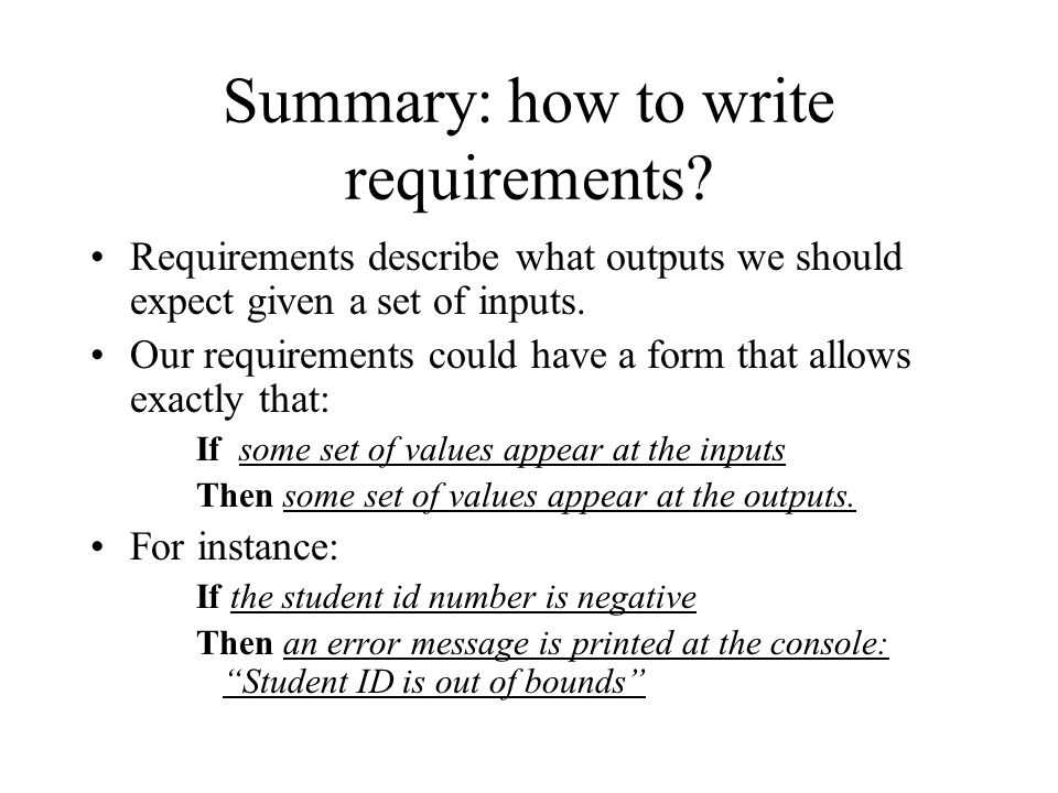 Summary: how to write requirements? Requirements describe what outputs we should expect given a set of inputs. Our requirements could have a form that
