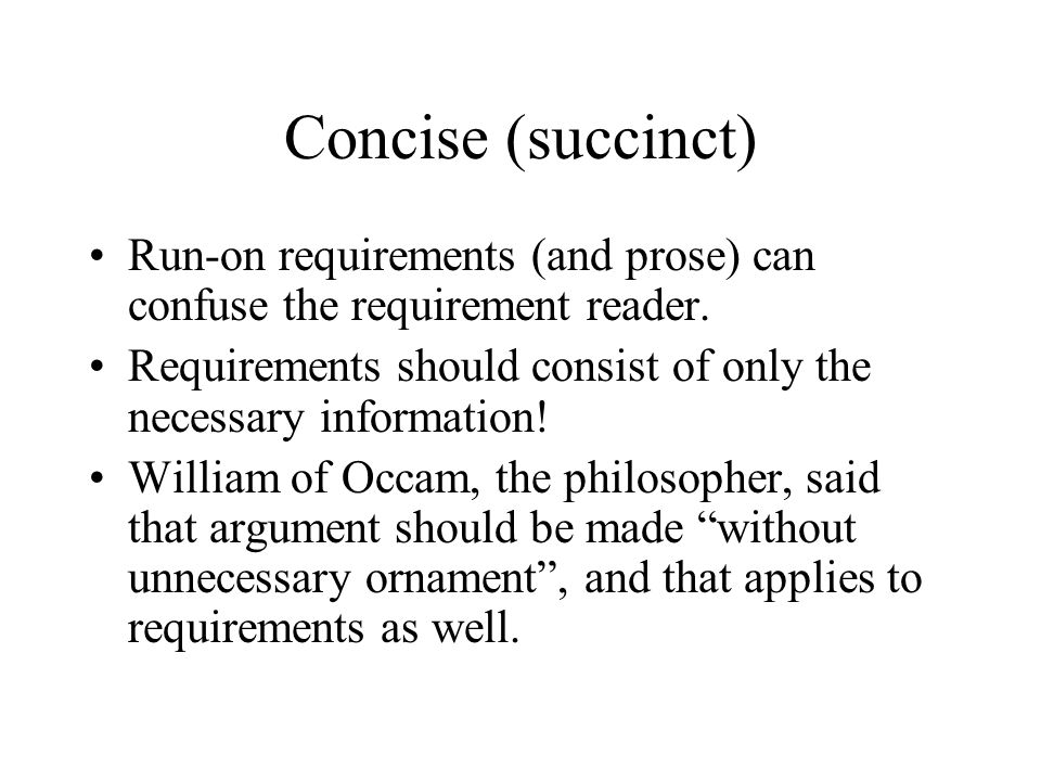Concise (succinct) Run-on requirements (and prose) can confuse the requirement reader. Requirements should consist of only the necessary information!