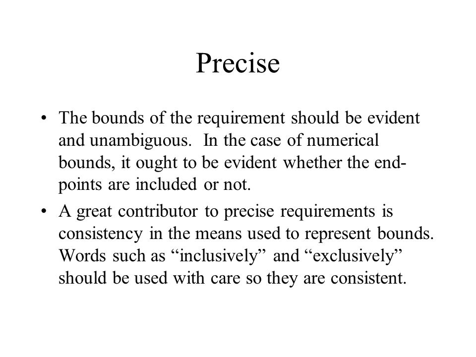 Precise The bounds of the requirement should be evident and unambiguous. In the case of numerical bounds, it ought to be evident whether the end- poin