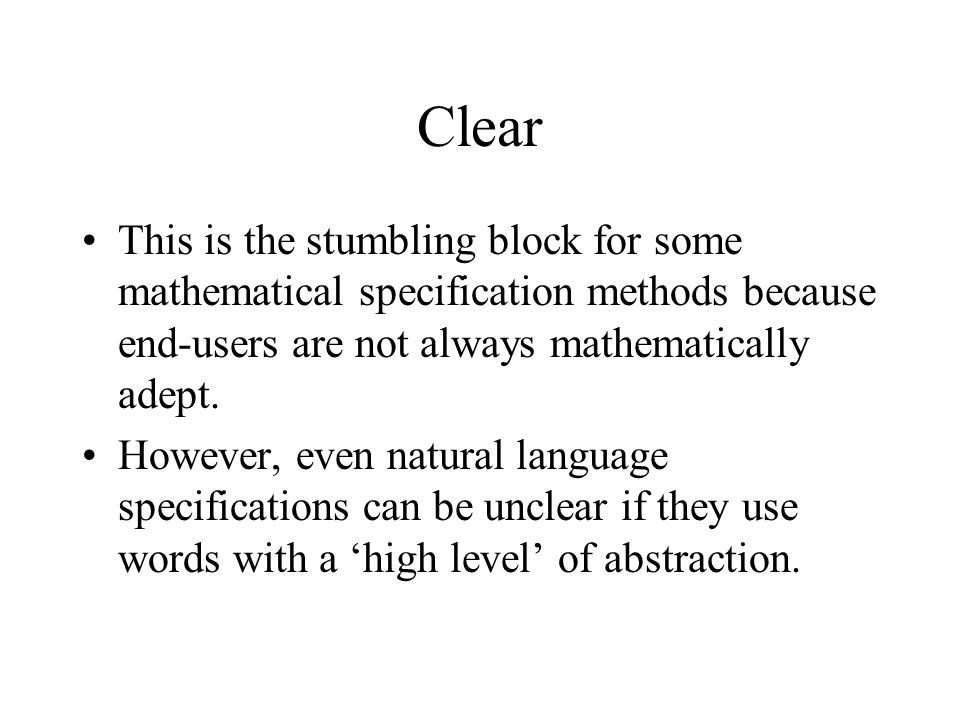 Clear This is the stumbling block for some mathematical specification methods because end-users are not always mathematically adept. However, even nat