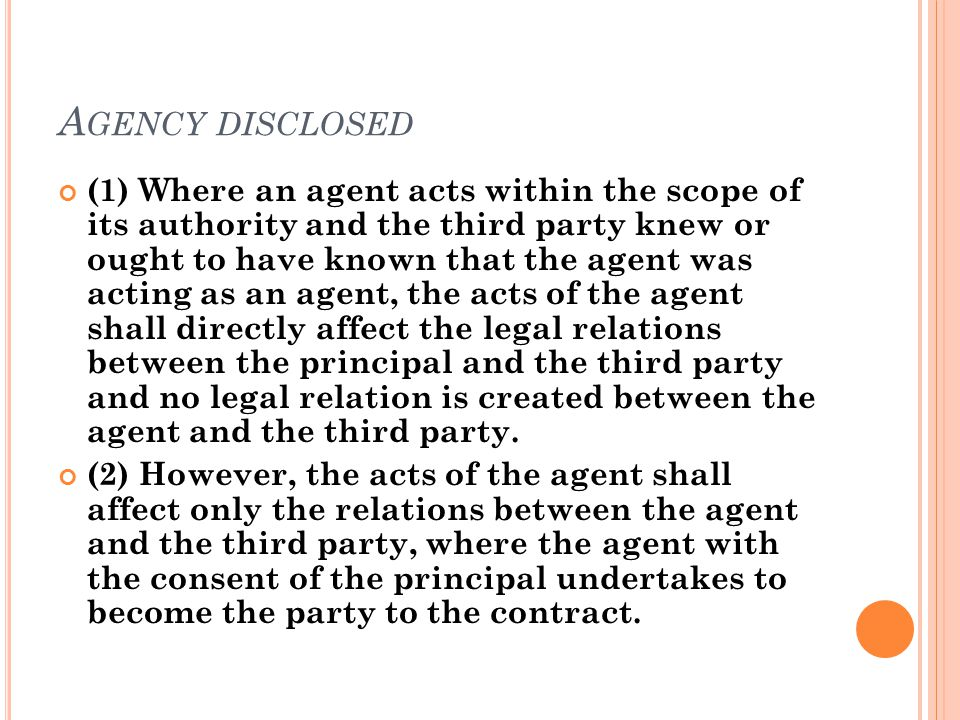A GENCY DISCLOSED (1) Where an agent acts within the scope of its authority and the third party knew or ought to have known that the agent was acting as an agent, the acts of the agent shall directly affect the legal relations between the principal and the third party and no legal relation is created between the agent and the third party.